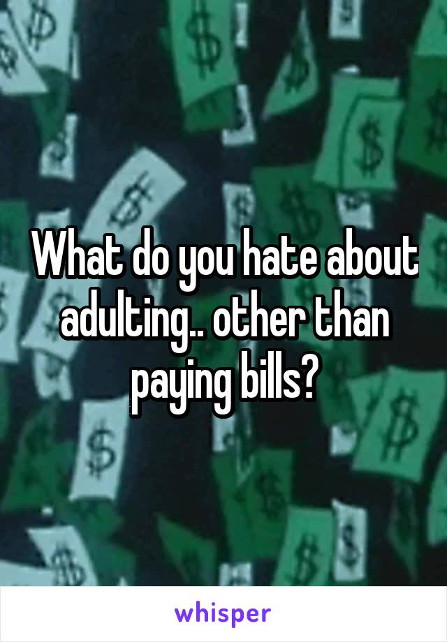 What do you hate about adulting.. other than paying bills?