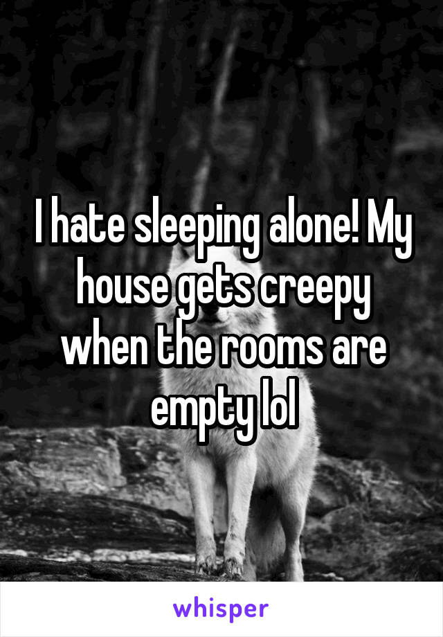 I hate sleeping alone! My house gets creepy when the rooms are empty lol