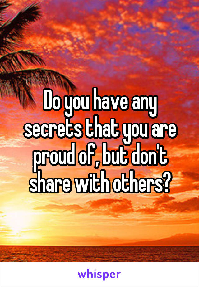 Do you have any secrets that you are proud of, but don't share with others?
