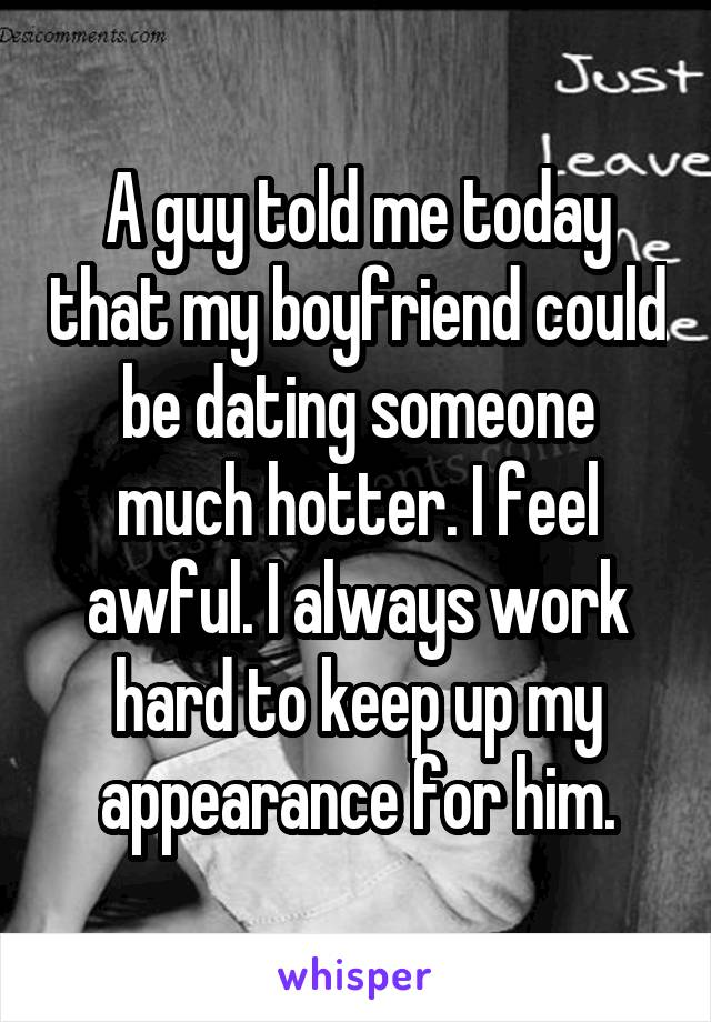 A guy told me today that my boyfriend could be dating someone much hotter. I feel awful. I always work hard to keep up my appearance for him.