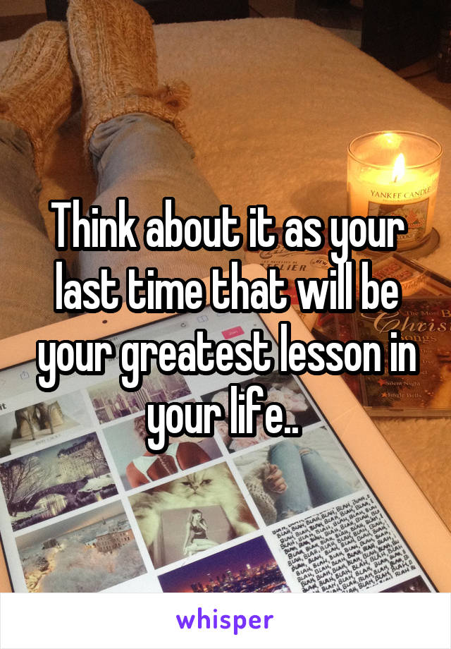 Think about it as your last time that will be your greatest lesson in your life..