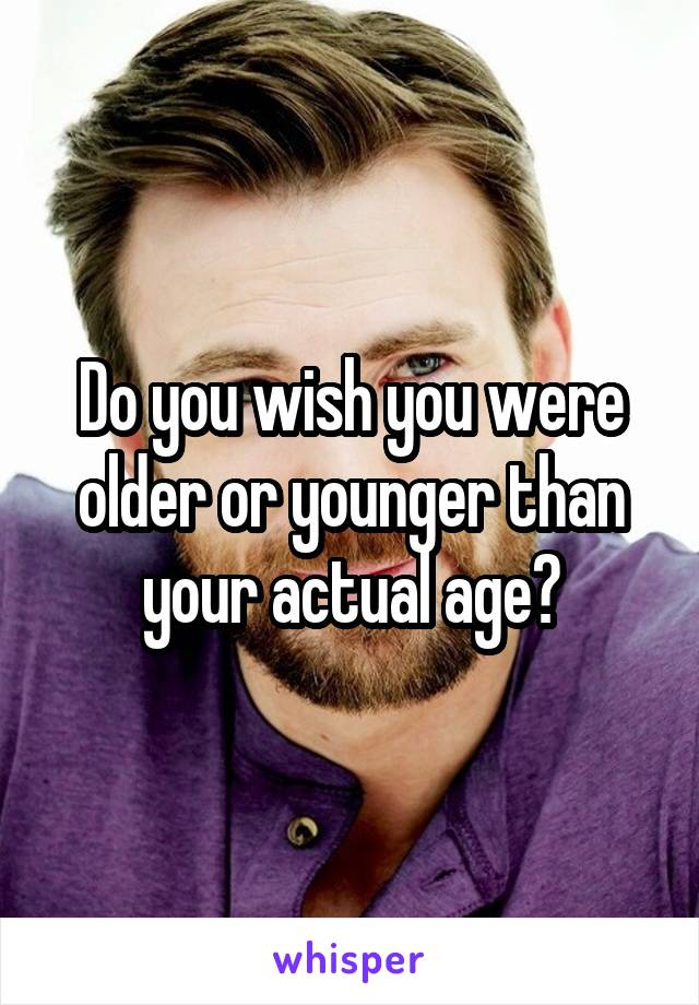 Do you wish you were older or younger than your actual age?