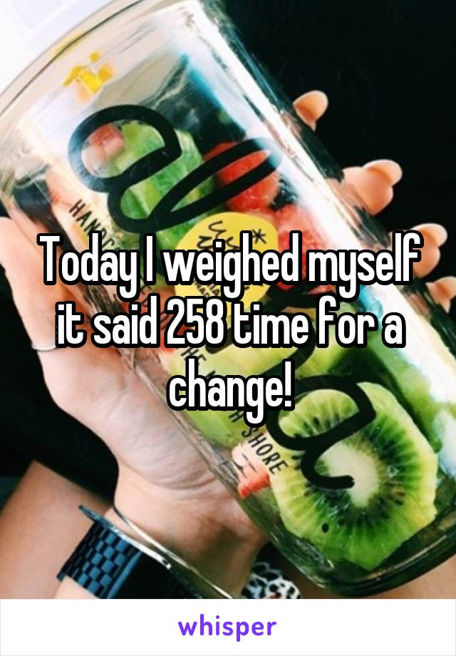 Today I weighed myself it said 258 time for a change!