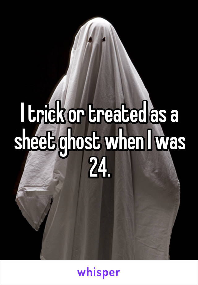 I trick or treated as a sheet ghost when I was 24.