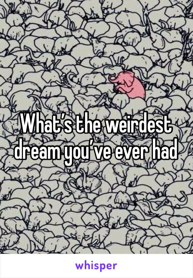 What's the weirdest dream you've ever had