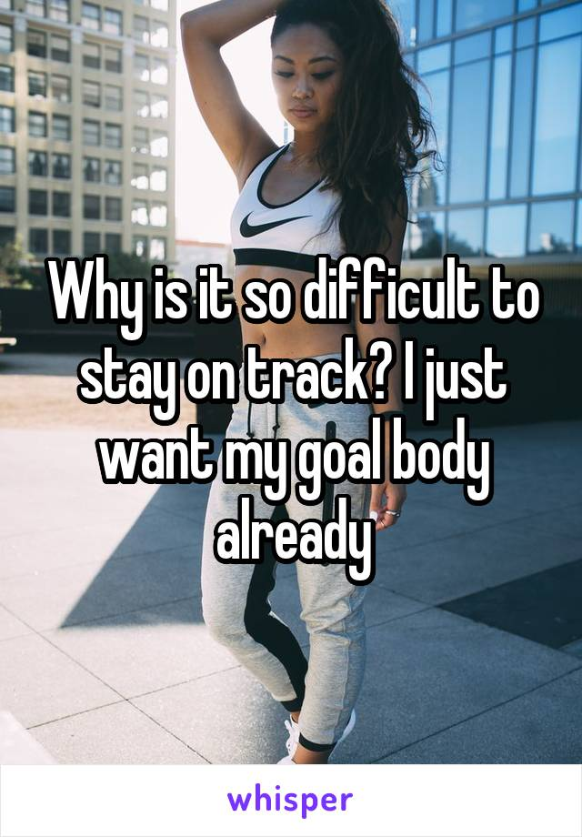 Why is it so difficult to stay on track? I just want my goal body already