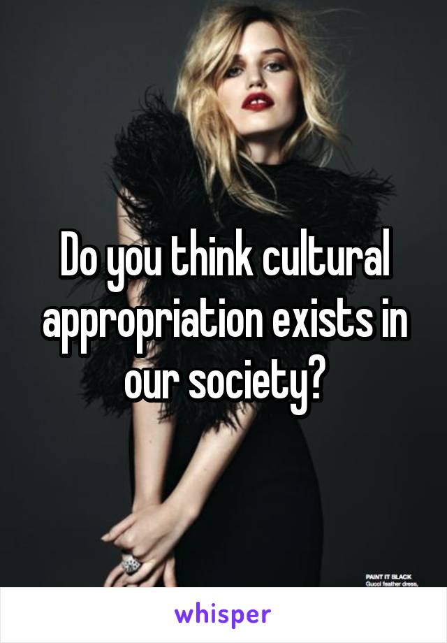 Do you think cultural appropriation exists in our society?