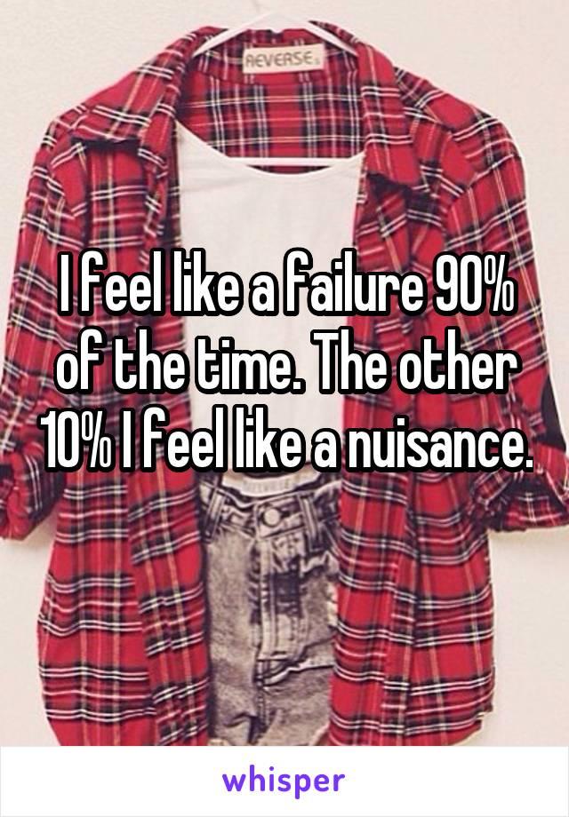 I feel like a failure 90% of the time. The other 10% I feel like a nuisance.