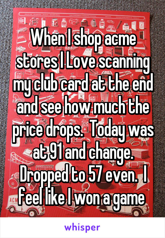 When I shop acme stores I Love scanning my club card at the end and see how much the price drops.  Today was at 91 and change. Dropped to 57 even.  I feel like I won a game