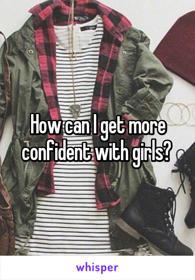 How can I get more confident with girls?