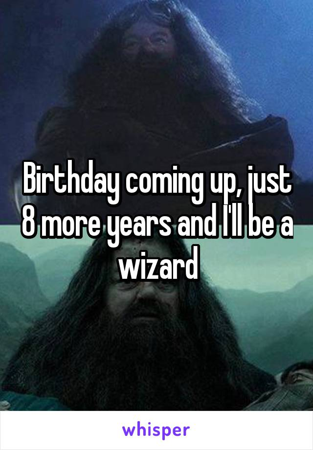 Birthday coming up, just 8 more years and I'll be a wizard