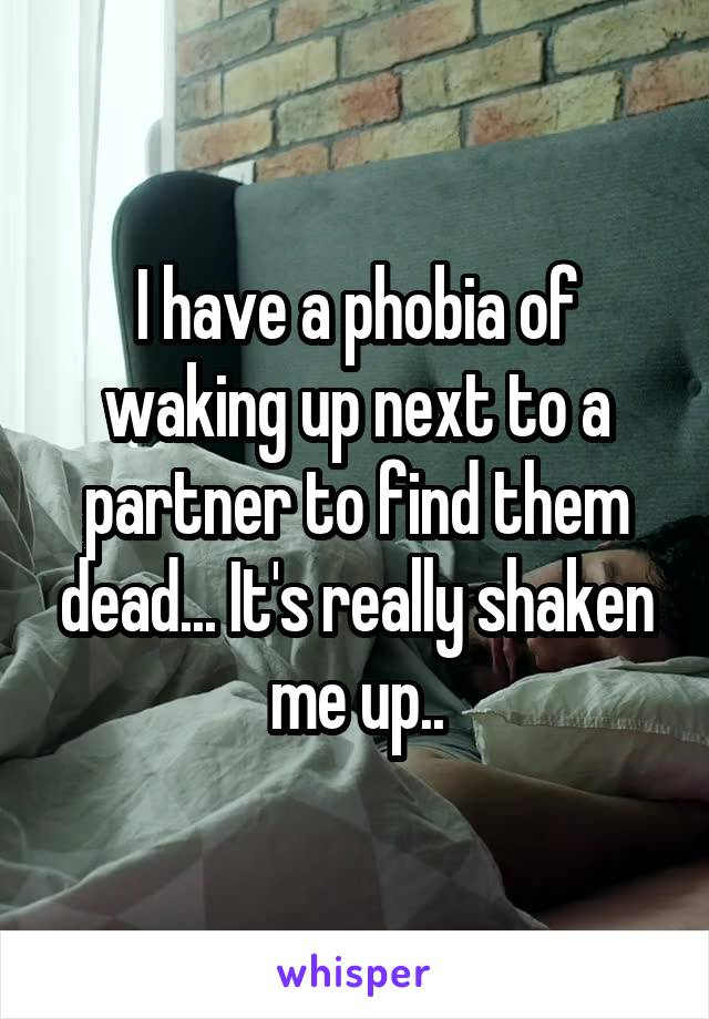I have a phobia of waking up next to a partner to find them dead... It's really shaken me up..