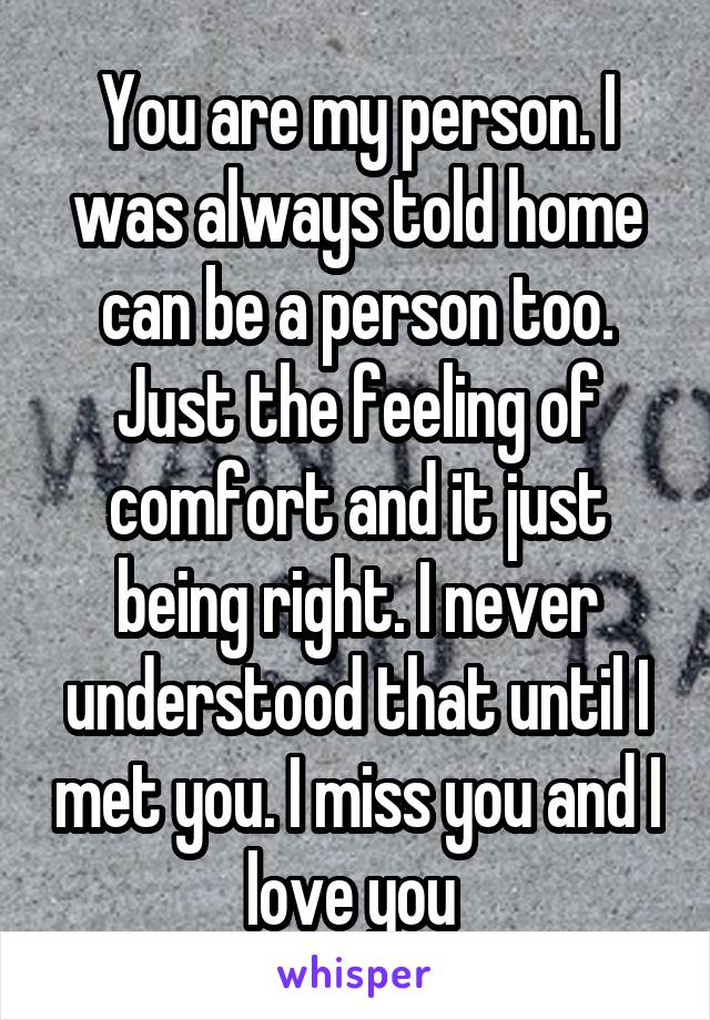 You are my person. I was always told home can be a person too. Just the feeling of comfort and it just being right. I never understood that until I met you. I miss you and I love you