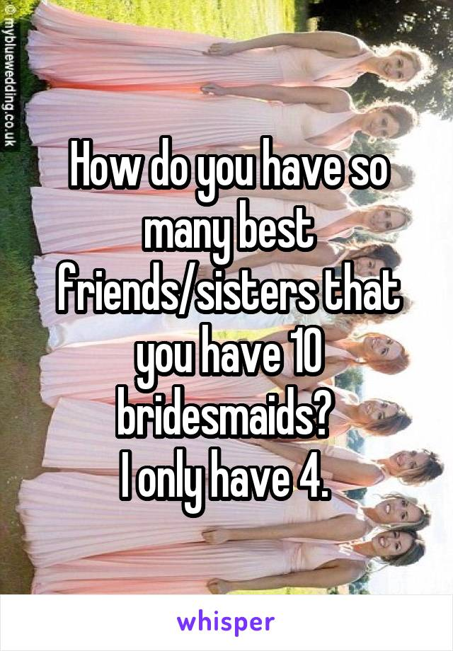 How do you have so many best friends/sisters that you have 10 bridesmaids?  I only have 4.
