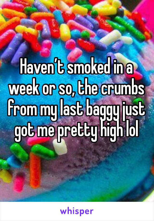 Haven't smoked in a week or so, the crumbs from my last baggy just got me pretty high lol