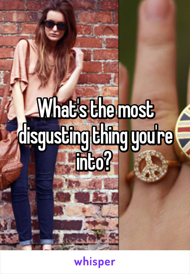 What's the most disgusting thing you're into?