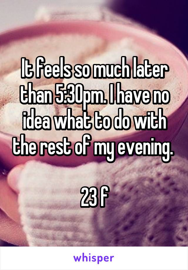 It feels so much later than 5:30pm. I have no idea what to do with the rest of my evening.   23 f