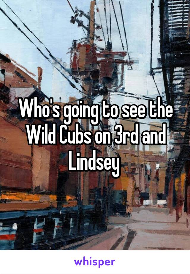 Who's going to see the Wild Cubs on 3rd and Lindsey