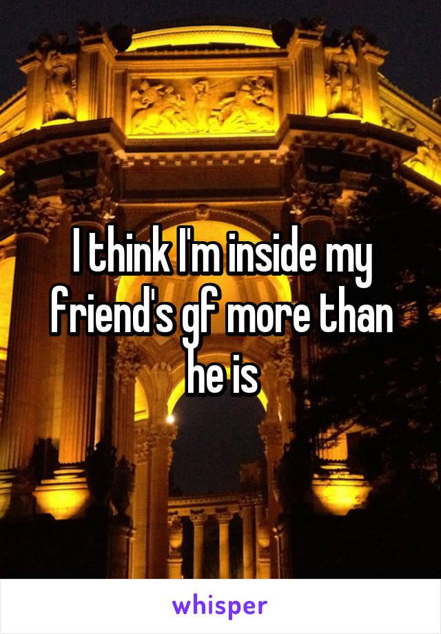 I think I'm inside my friend's gf more than he is