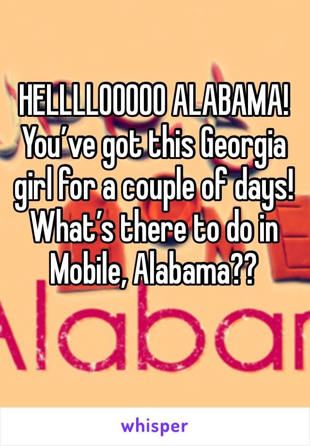 HELLLLOOOOO ALABAMA! You've got this Georgia girl for a couple of days! What's there to do in Mobile, Alabama??
