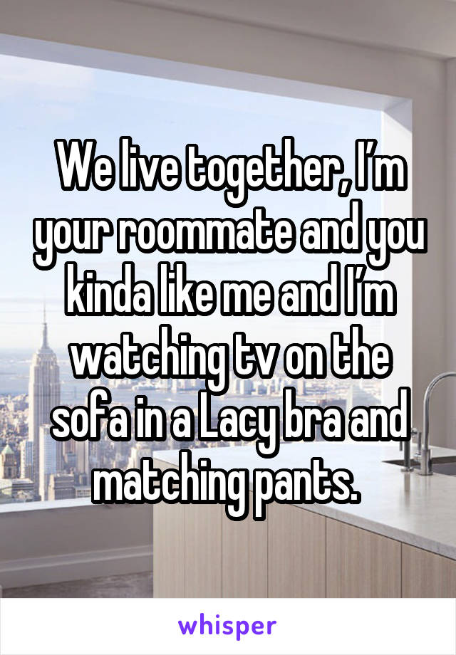 We live together, I'm your roommate and you kinda like me and I'm watching tv on the sofa in a Lacy bra and matching pants.
