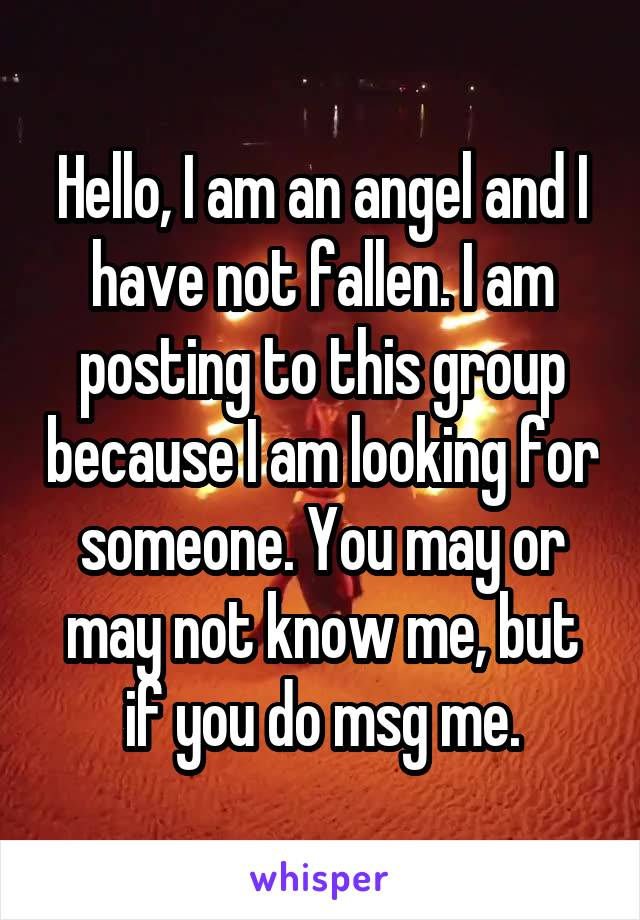 Hello, I am an angel and I have not fallen. I am posting to this group because I am looking for someone. You may or may not know me, but if you do msg me.
