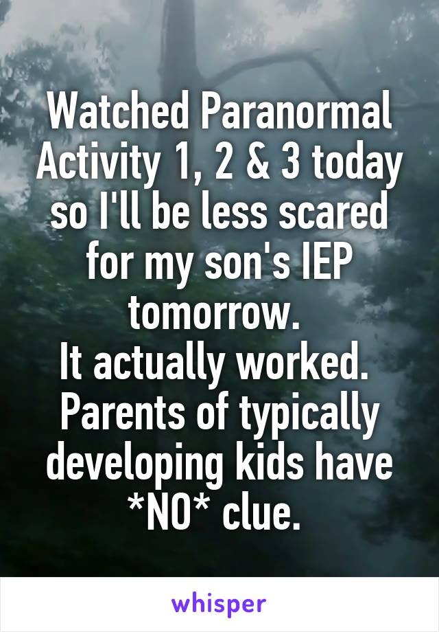 Watched Paranormal Activity 1, 2 & 3 today so I'll be less scared for my son's IEP tomorrow.  It actually worked.  Parents of typically developing kids have *NO* clue.