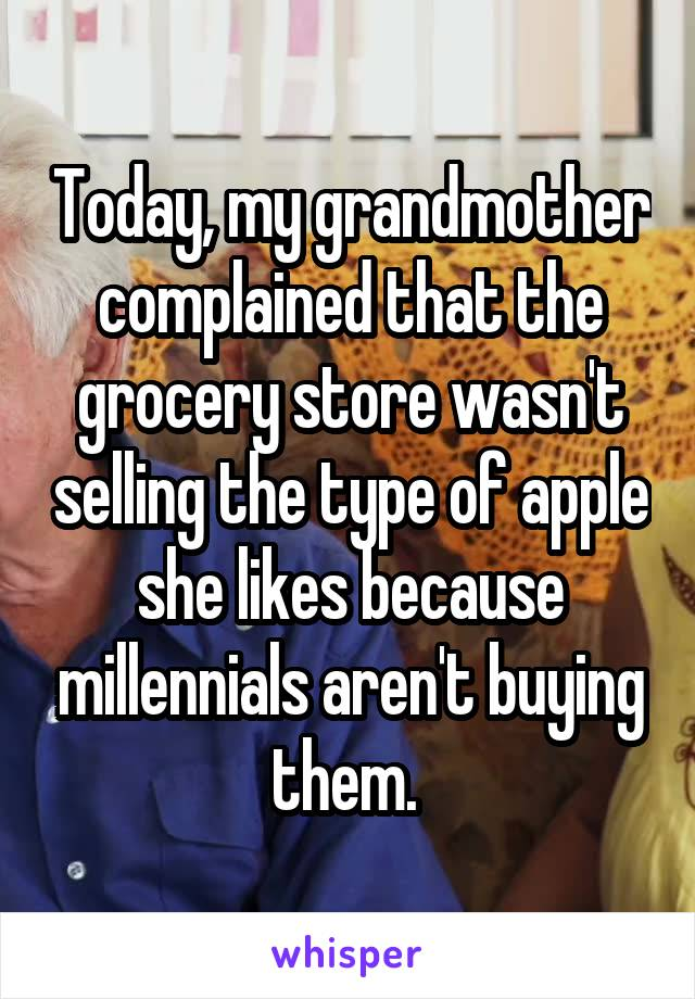 Today, my grandmother complained that the grocery store wasn't selling the type of apple she likes because millennials aren't buying them.