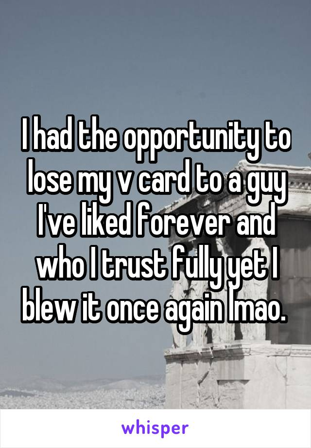 I had the opportunity to lose my v card to a guy I've liked forever and who I trust fully yet I blew it once again lmao.