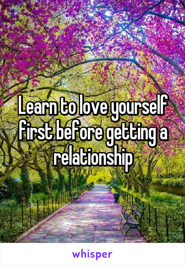 Learn to love yourself first before getting a relationship