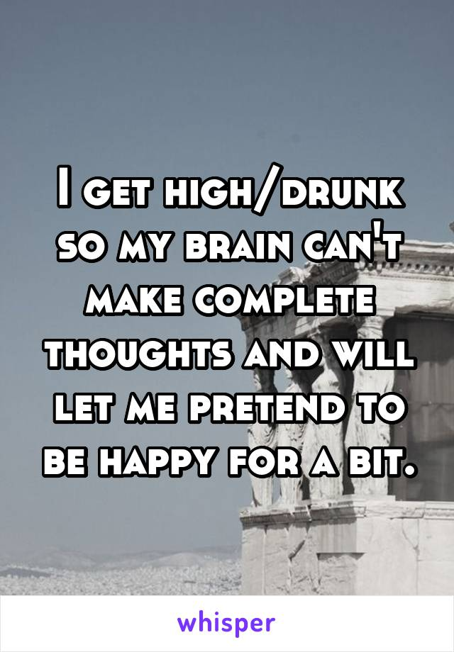 I get high/drunk so my brain can't make complete thoughts and will let me pretend to be happy for a bit.