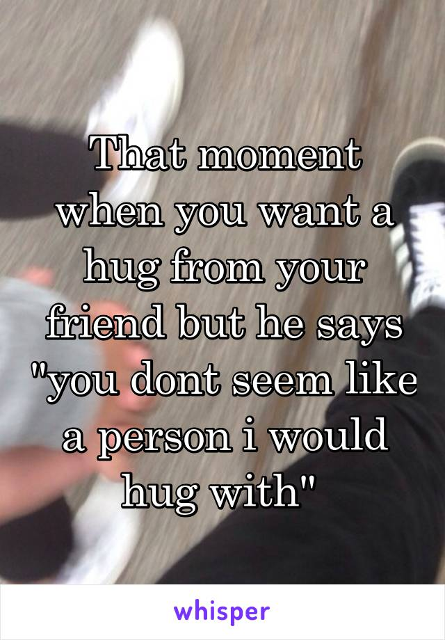 """That moment when you want a hug from your friend but he says """"you dont seem like a person i would hug with"""""""