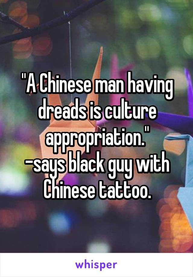 """""""A Chinese man having dreads is culture appropriation."""" -says black guy with Chinese tattoo."""
