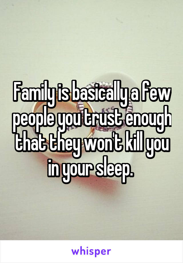 Family is basically a few people you trust enough that they won't kill you in your sleep.