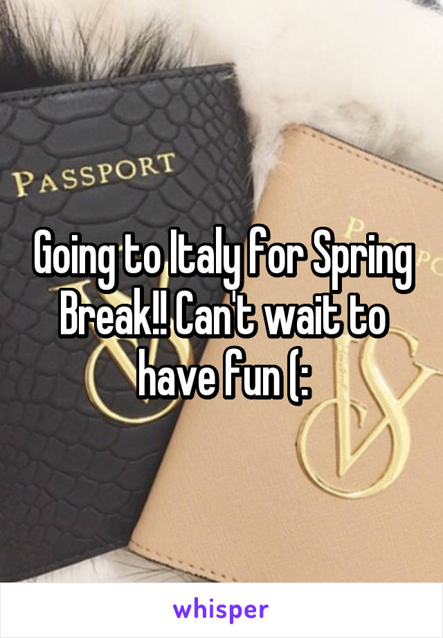 Going to Italy for Spring Break!! Can't wait to have fun (: