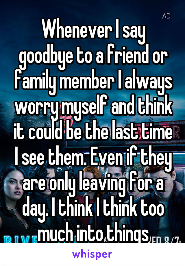 Whenever I say goodbye to a friend or family member I always worry myself and think it could be the last time I see them. Even if they are only leaving for a day. I think I think too much into things