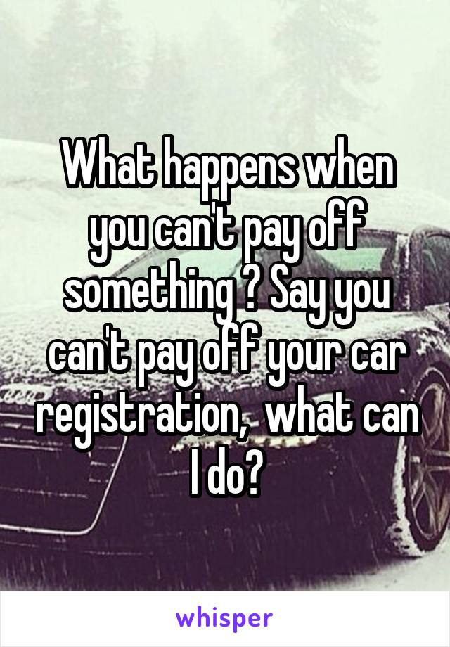 What happens when you can't pay off something ? Say you can't pay off your car registration,  what can I do?