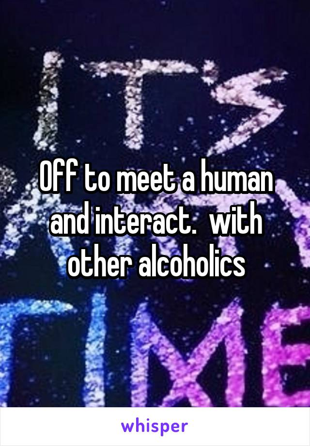 Off to meet a human and interact.  with other alcoholics