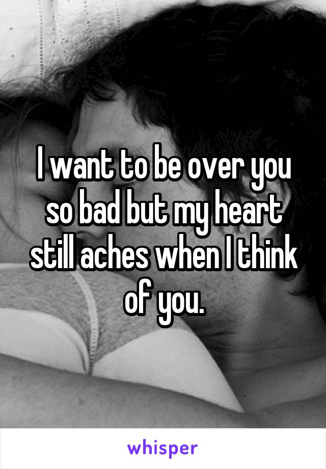 I want to be over you so bad but my heart still aches when I think of you.