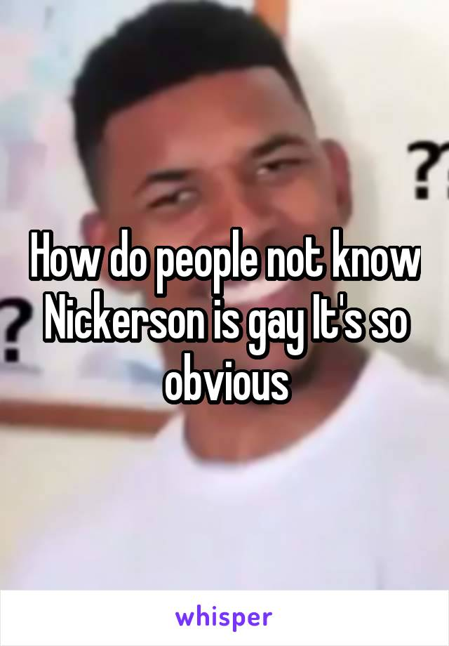 How do people not know Nickerson is gay It's so obvious