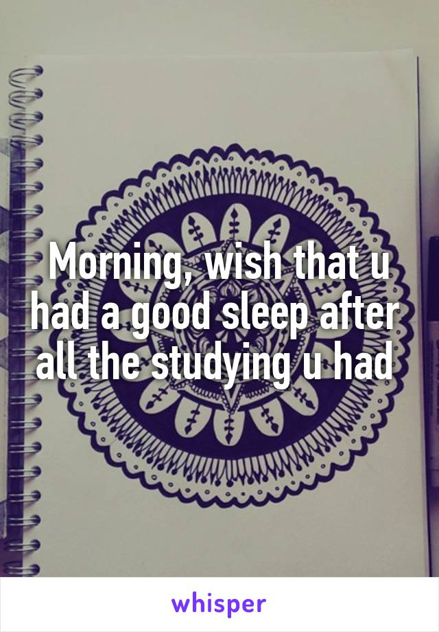 Morning, wish that u had a good sleep after  all the studying u had