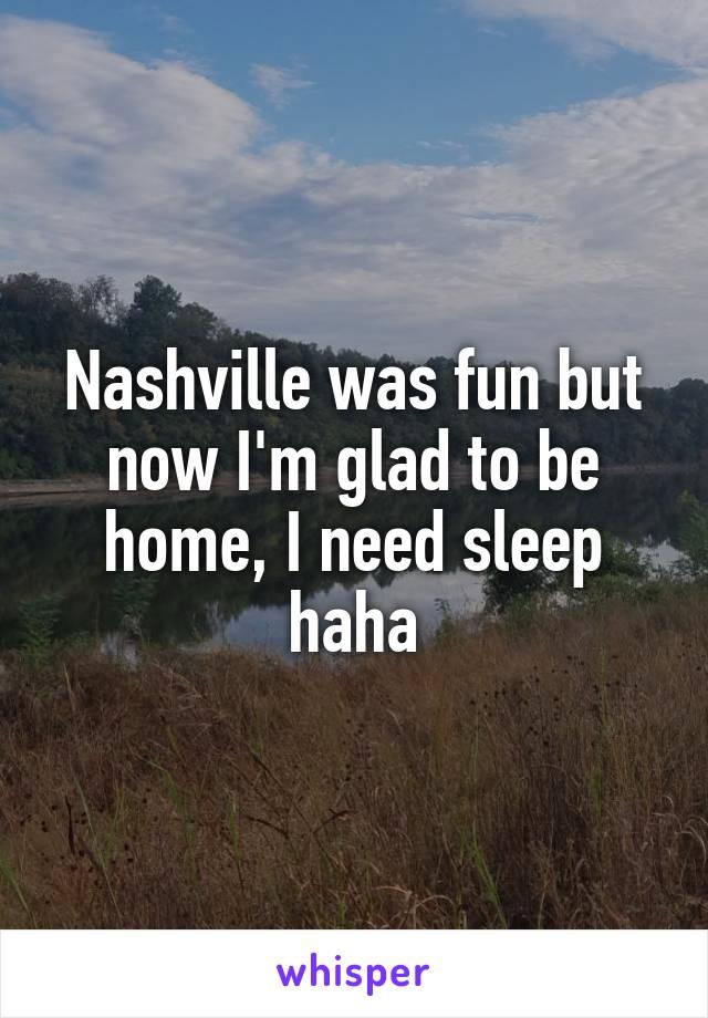 Nashville was fun but now I'm glad to be home, I need sleep haha