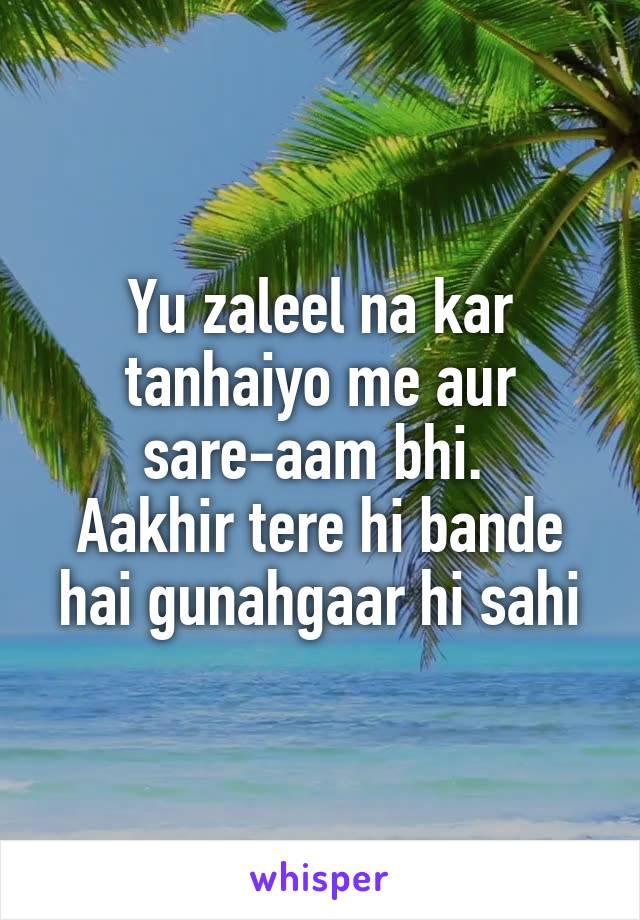 Yu zaleel na kar tanhaiyo me aur sare-aam bhi.  Aakhir tere hi bande hai gunahgaar hi sahi