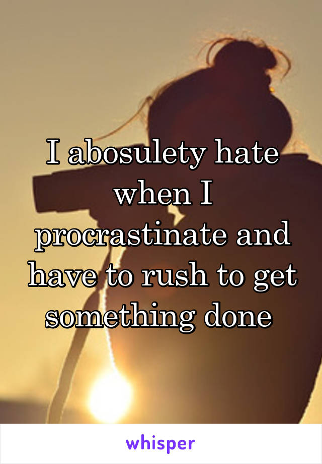 I abosulety hate when I procrastinate and have to rush to get something done