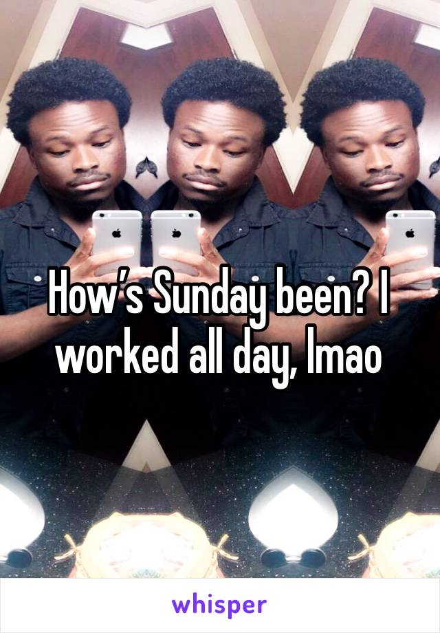 How's Sunday been? I worked all day, lmao