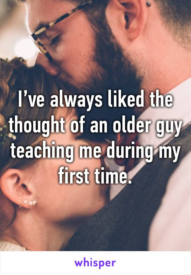 I've always liked the thought of an older guy teaching me during my first time.