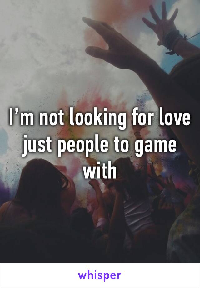 I'm not looking for love just people to game with