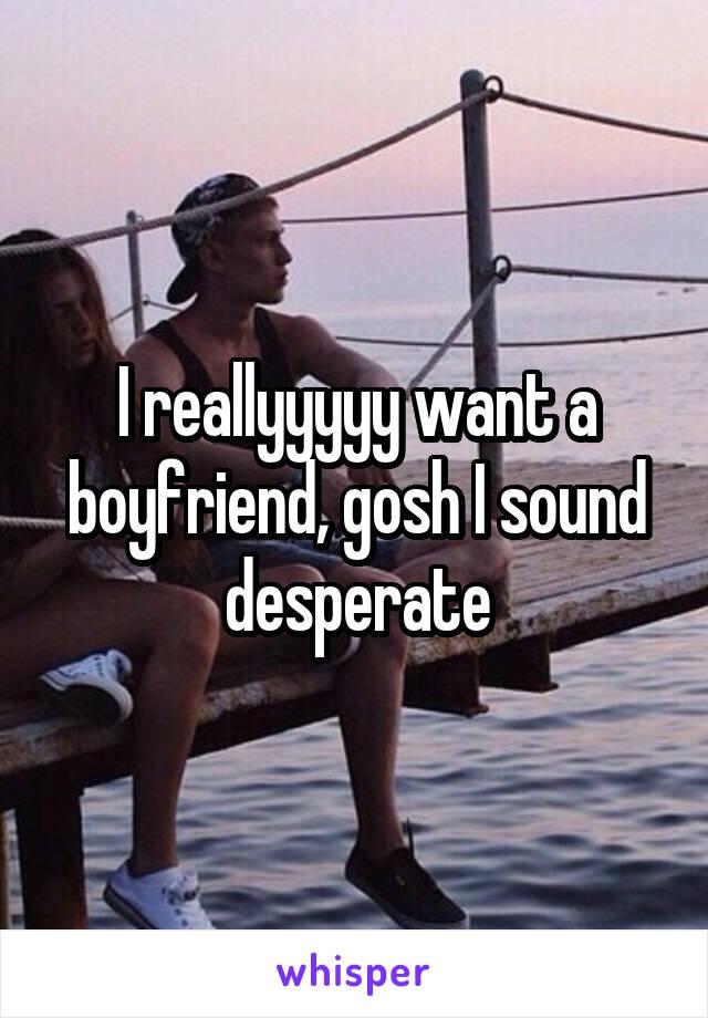I reallyyyyy want a boyfriend, gosh I sound desperate