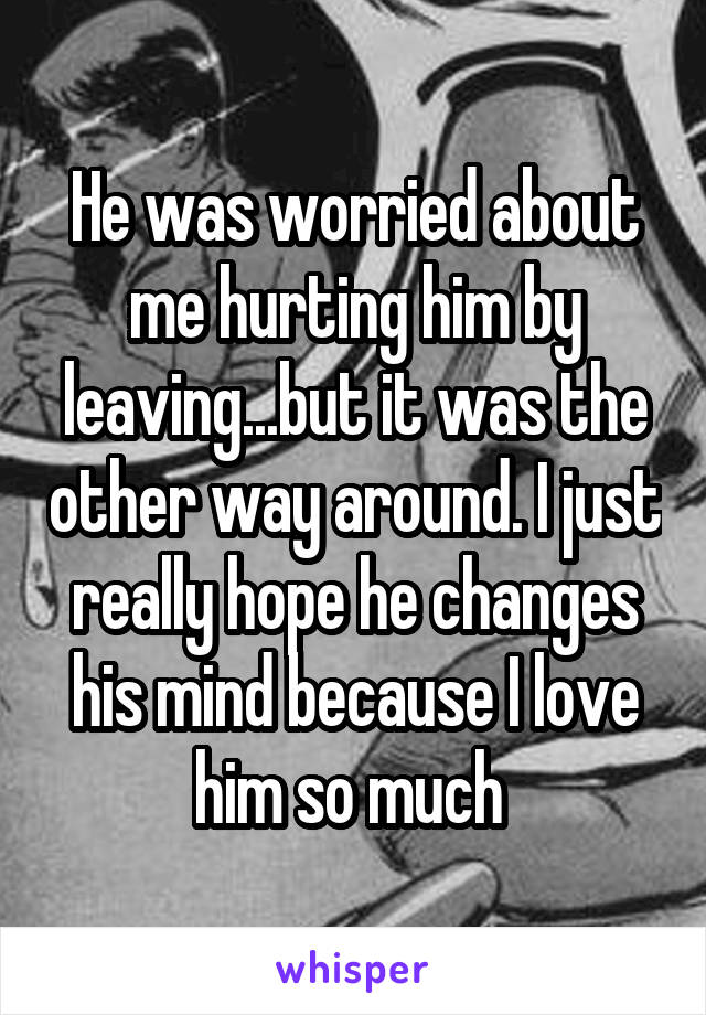 He was worried about me hurting him by leaving...but it was the other way around. I just really hope he changes his mind because I love him so much