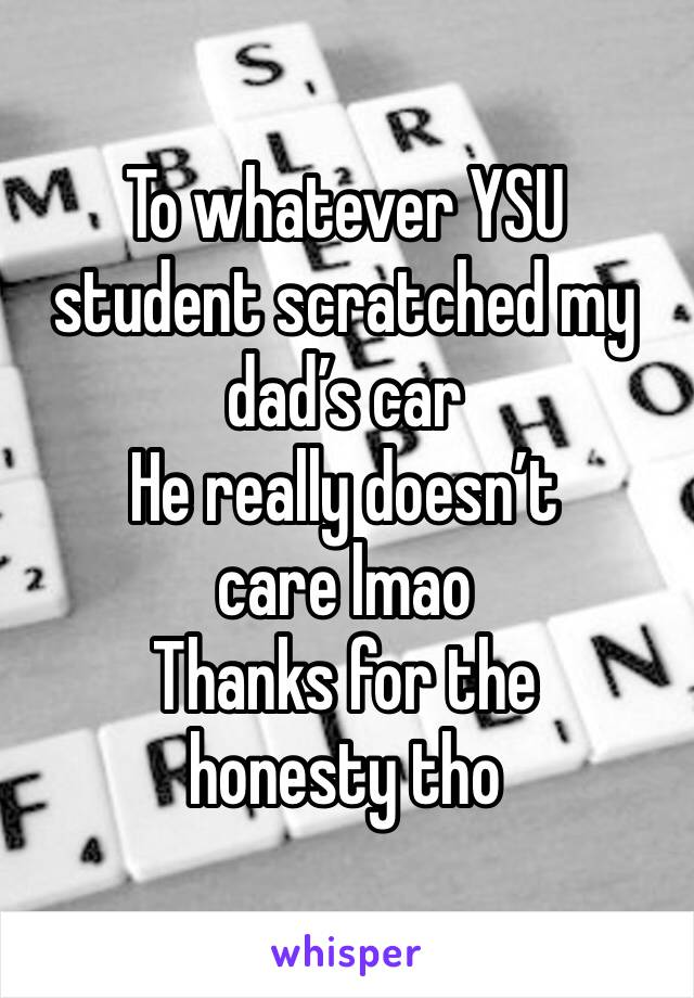 To whatever YSU student scratched my dad's car He really doesn't care lmao Thanks for the honesty tho